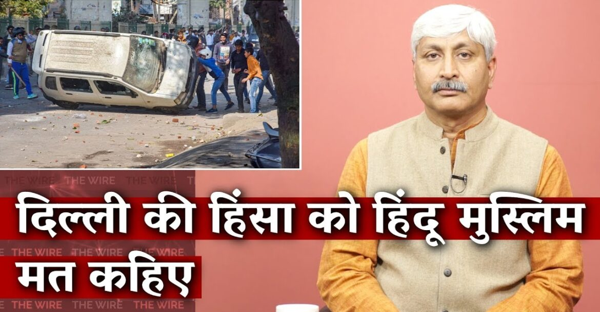 Delhi Violence is Not a Hindu-Muslim Riot   The Wire Opinion   Apoorvanand