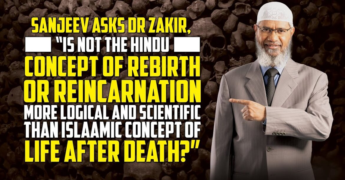 "Sanjeev Asks Dr Zakir, ""Is not the Hindu Concept of Rebirth or Reincarnation more Logical...?"""